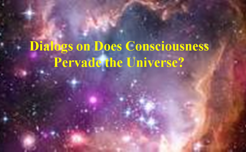 Dialogs on Does Consciousness Pervade the Universe?